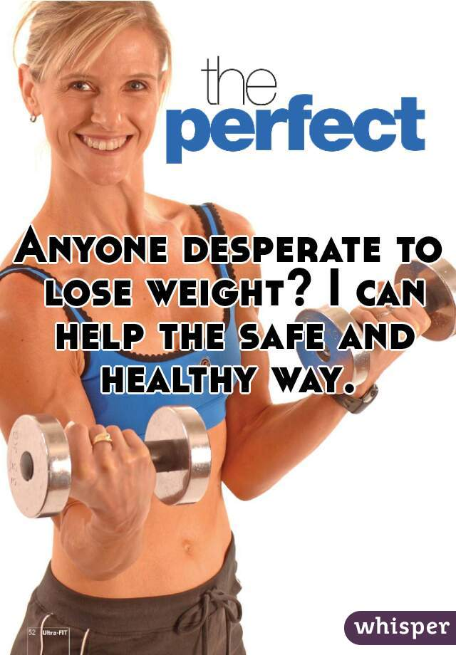 Anyone desperate to lose weight? I can help the safe and healthy way.