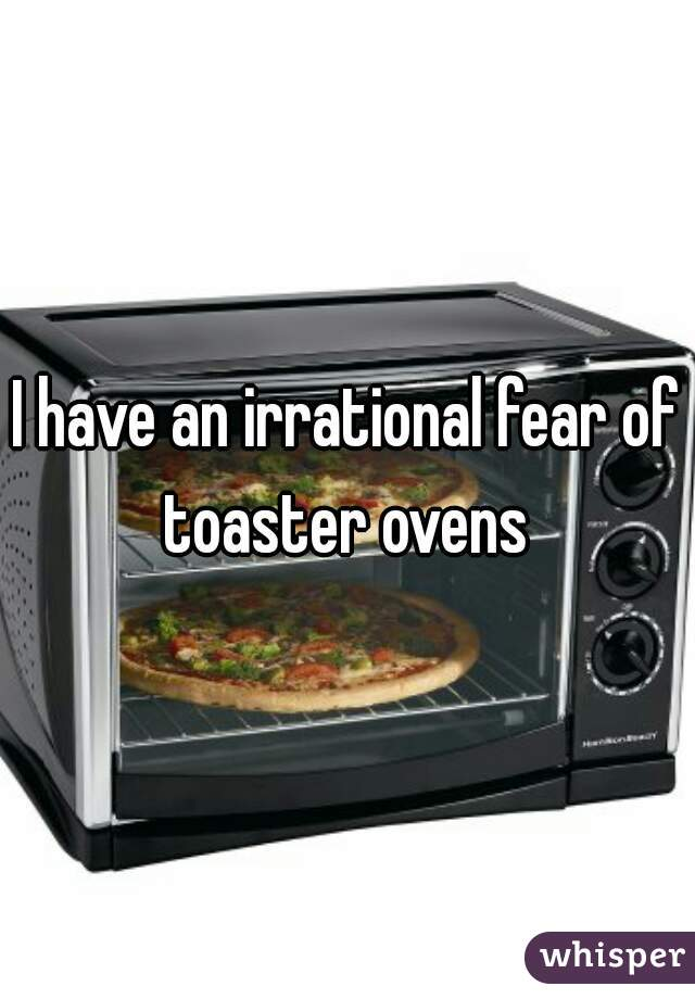 I have an irrational fear of toaster ovens