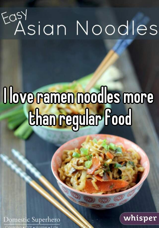 I love ramen noodles more than regular food