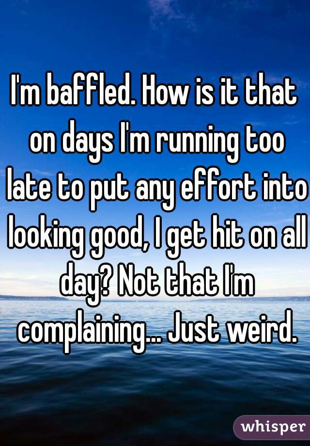 I'm baffled. How is it that on days I'm running too late to put any effort into looking good, I get hit on all day? Not that I'm complaining... Just weird.
