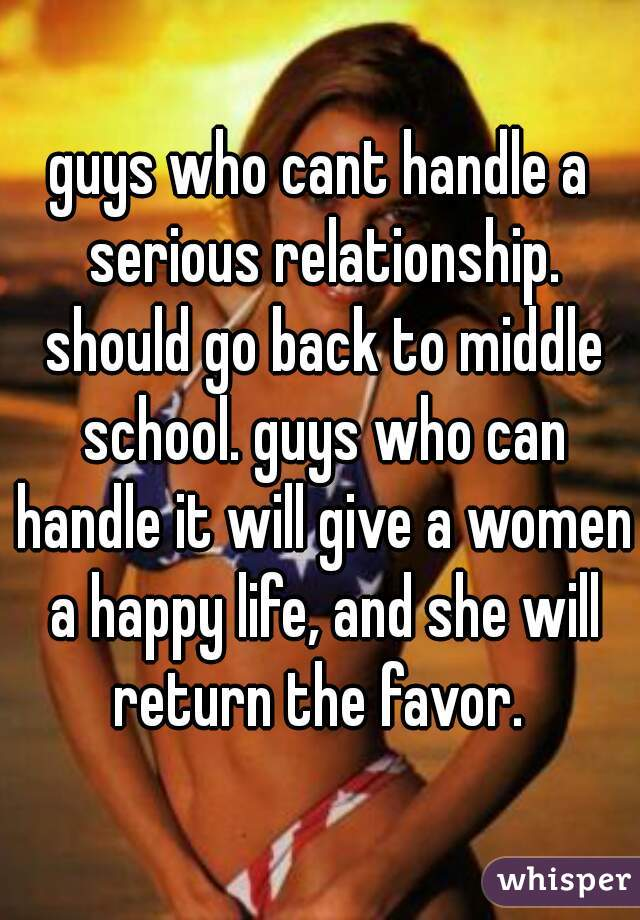 guys who cant handle a serious relationship. should go back to middle school. guys who can handle it will give a women a happy life, and she will return the favor.