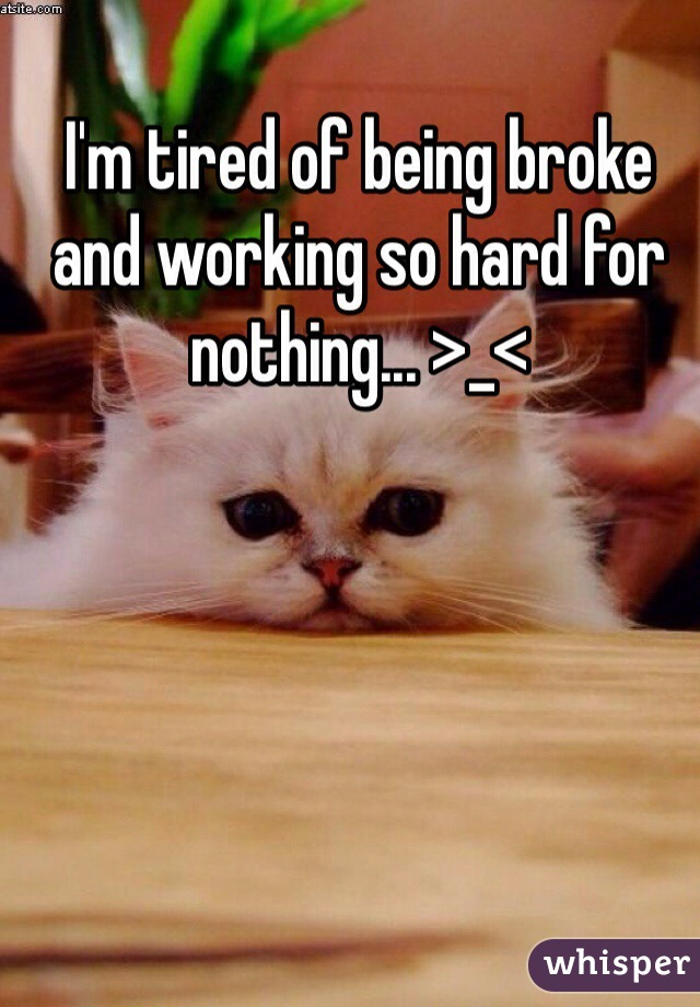 I'm tired of being broke and working so hard for nothing... >_<