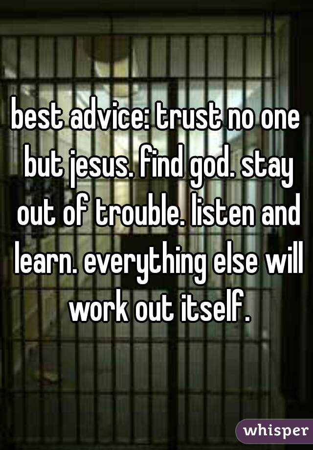 best advice: trust no one but jesus. find god. stay out of trouble. listen and learn. everything else will work out itself.