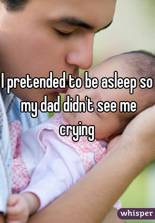 I pretended to be asleep so my dad didn't see me crying