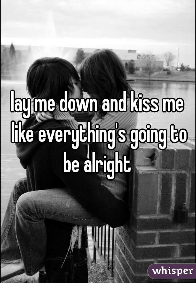 lay me down and kiss me like everything's going to be alright