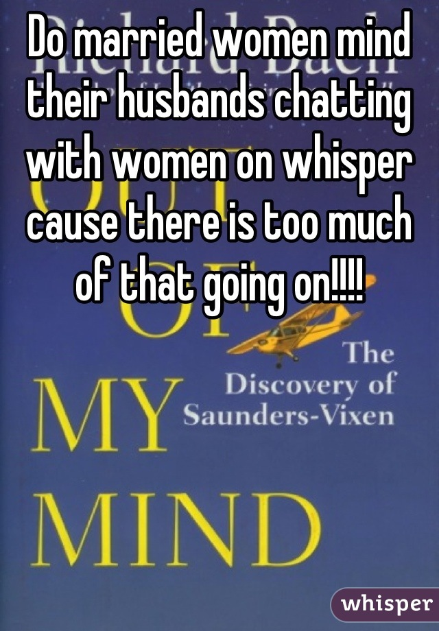 Do married women mind their husbands chatting with women on whisper cause there is too much of that going on!!!!