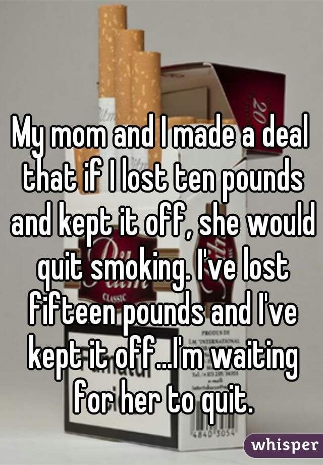 My mom and I made a deal that if I lost ten pounds and kept it off, she would quit smoking. I've lost fifteen pounds and I've kept it off...I'm waiting for her to quit.