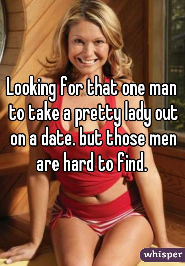 Looking for that one man to take a pretty lady out on a date. but those men are hard to find.