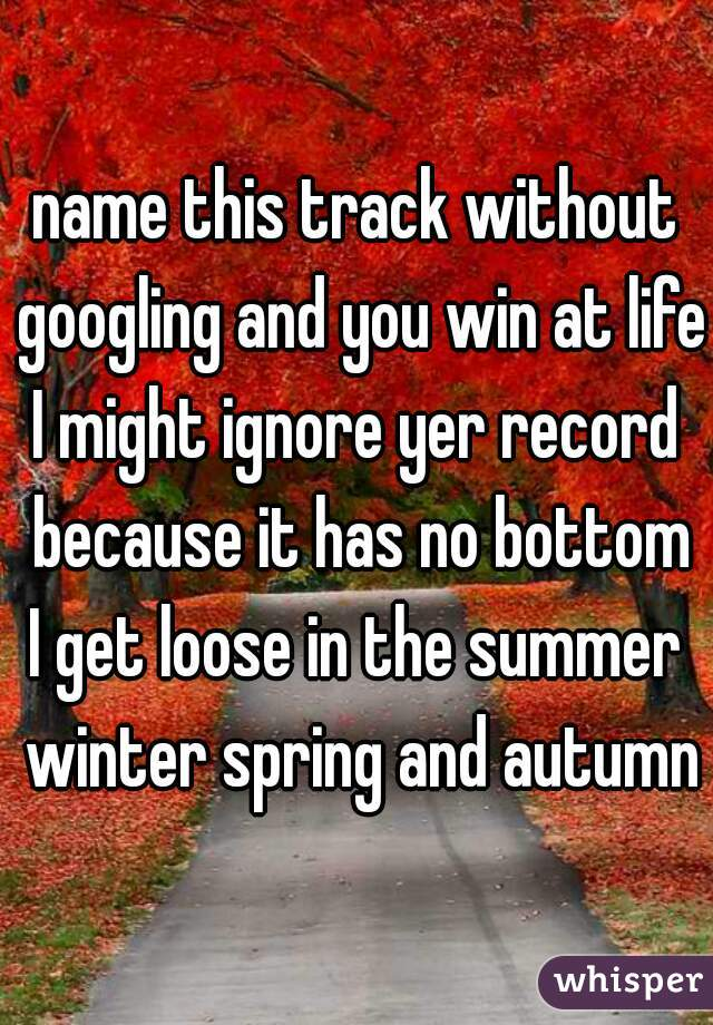 name this track without googling and you win at life: I might ignore yer record because it has no bottom I get loose in the summer winter spring and autumn