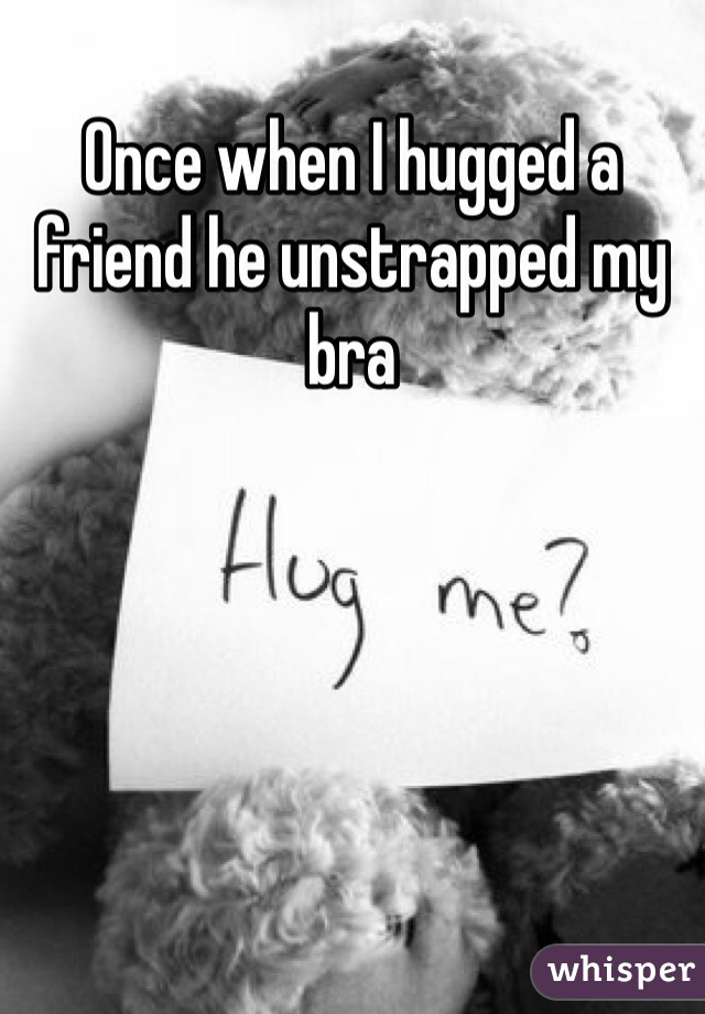 Once when I hugged a friend he unstrapped my bra