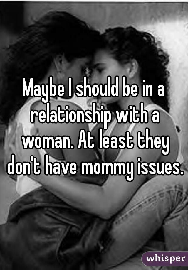 Maybe I should be in a relationship with a woman. At least they don't have mommy issues.
