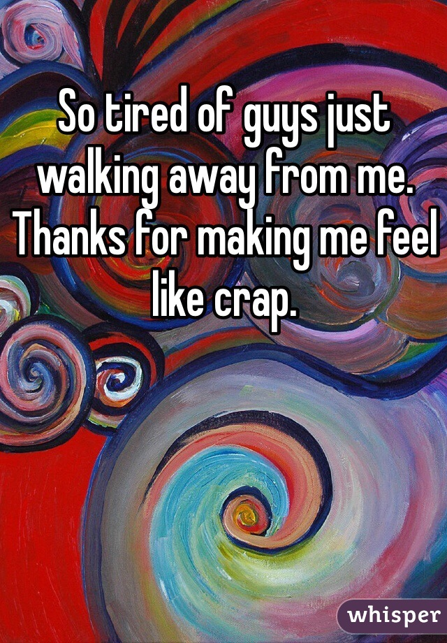 So tired of guys just walking away from me. Thanks for making me feel like crap.