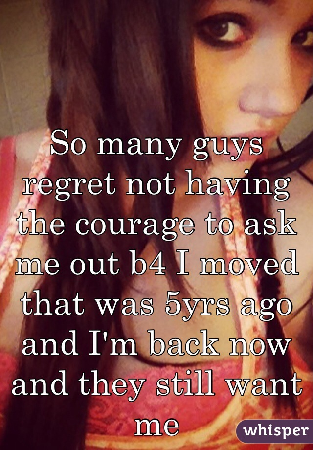 So many guys regret not having the courage to ask me out b4 I moved that was 5yrs ago and I'm back now and they still want me