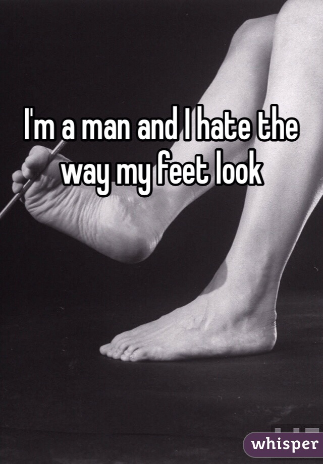 I'm a man and I hate the way my feet look