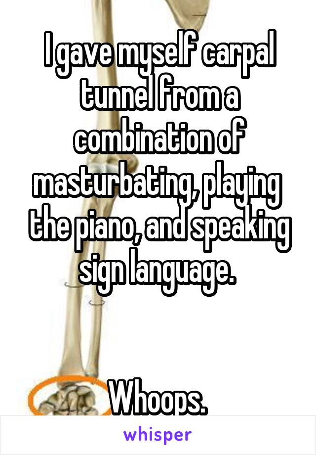 I gave myself carpal tunnel from a combination of masturbating, playing  the piano, and speaking sign language.    Whoops.