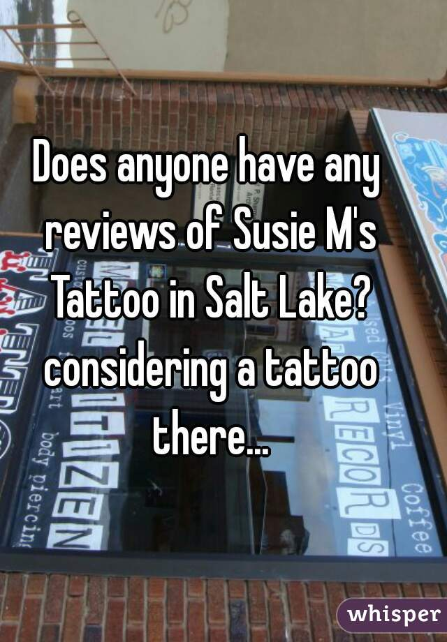 Does anyone have any reviews of Susie M's Tattoo in Salt Lake? considering a tattoo there...
