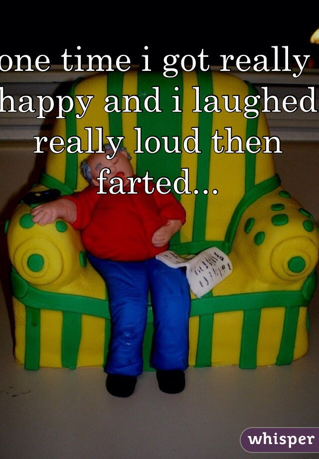 one time i got really happy and i laughed really loud then farted...