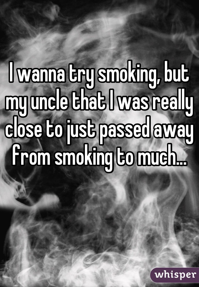 I wanna try smoking, but my uncle that I was really close to just passed away from smoking to much...