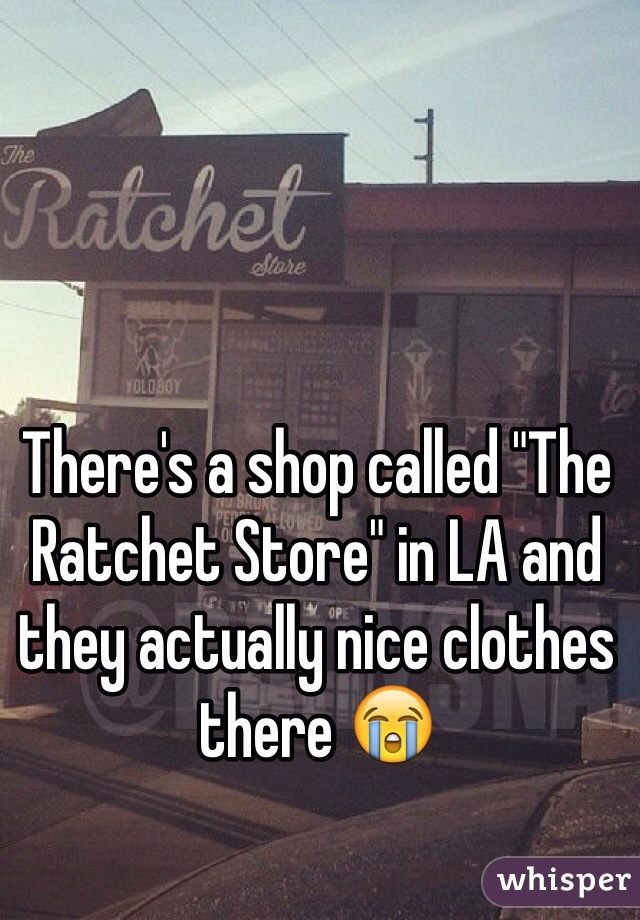 """There's a shop called """"The Ratchet Store"""" in LA and they actually nice clothes there 😭"""