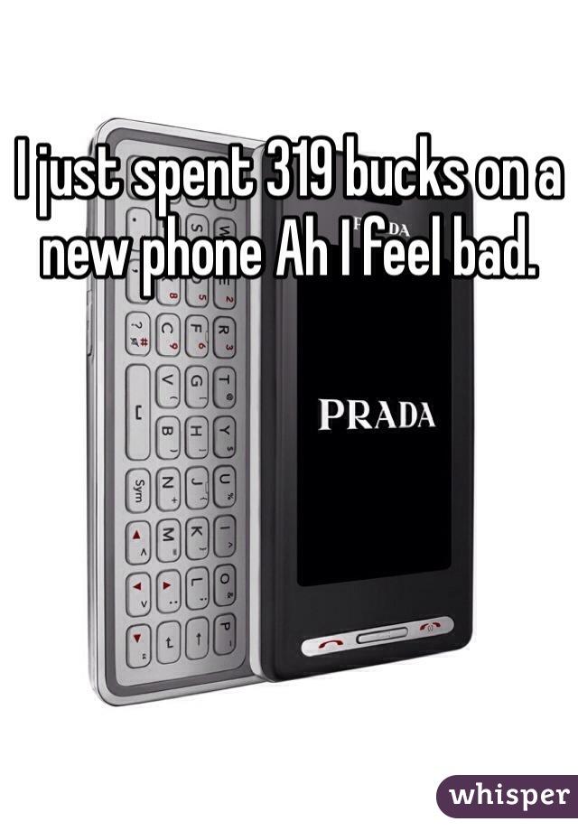 I just spent 319 bucks on a new phone Ah I feel bad.