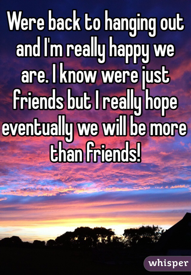 Were back to hanging out and I'm really happy we are. I know were just friends but I really hope eventually we will be more than friends!