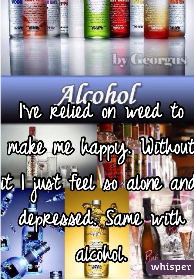 I've relied on weed to make me happy. Without it I just feel so alone and depressed. Same with alcohol.