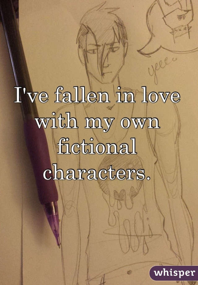 I've fallen in love with my own fictional characters.