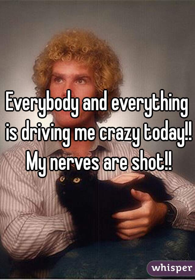 Everybody and everything is driving me crazy today!! My nerves are shot!!