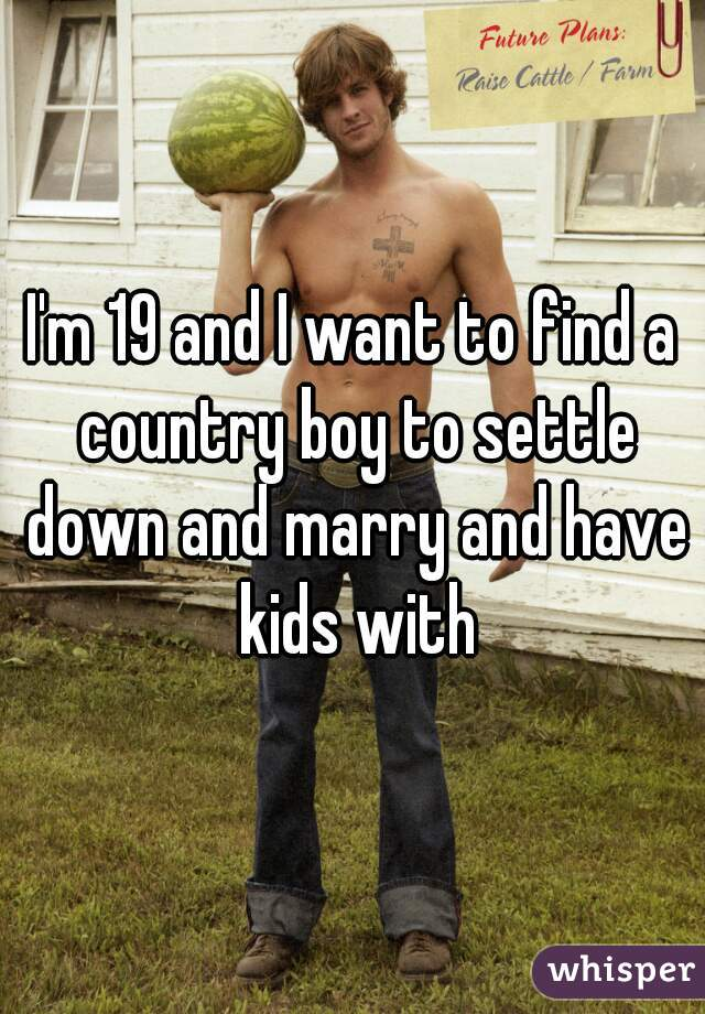 I'm 19 and I want to find a country boy to settle down and marry and have kids with