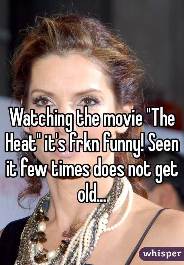 """Watching the movie """"The Heat"""" it's frkn funny! Seen it few times does not get old..."""