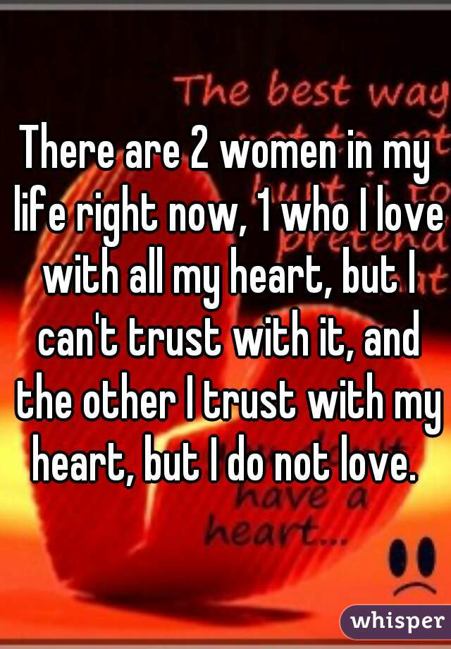 There are 2 women in my life right now, 1 who I love with all my heart, but I can't trust with it, and the other I trust with my heart, but I do not love.