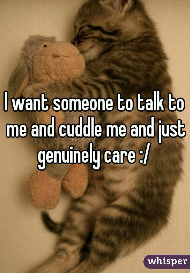 I want someone to talk to me and cuddle me and just genuinely care :/