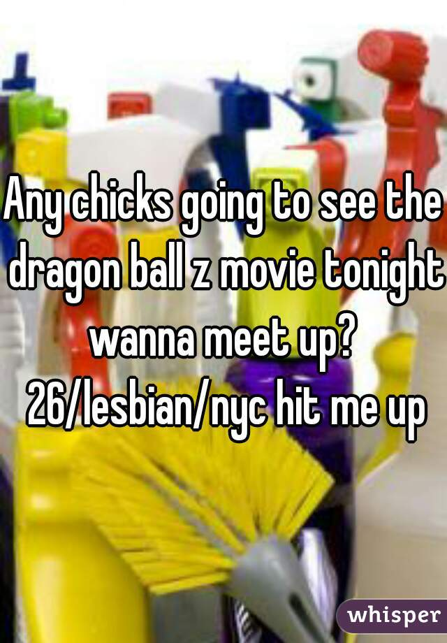 Any chicks going to see the dragon ball z movie tonight wanna meet up?  26/lesbian/nyc hit me up