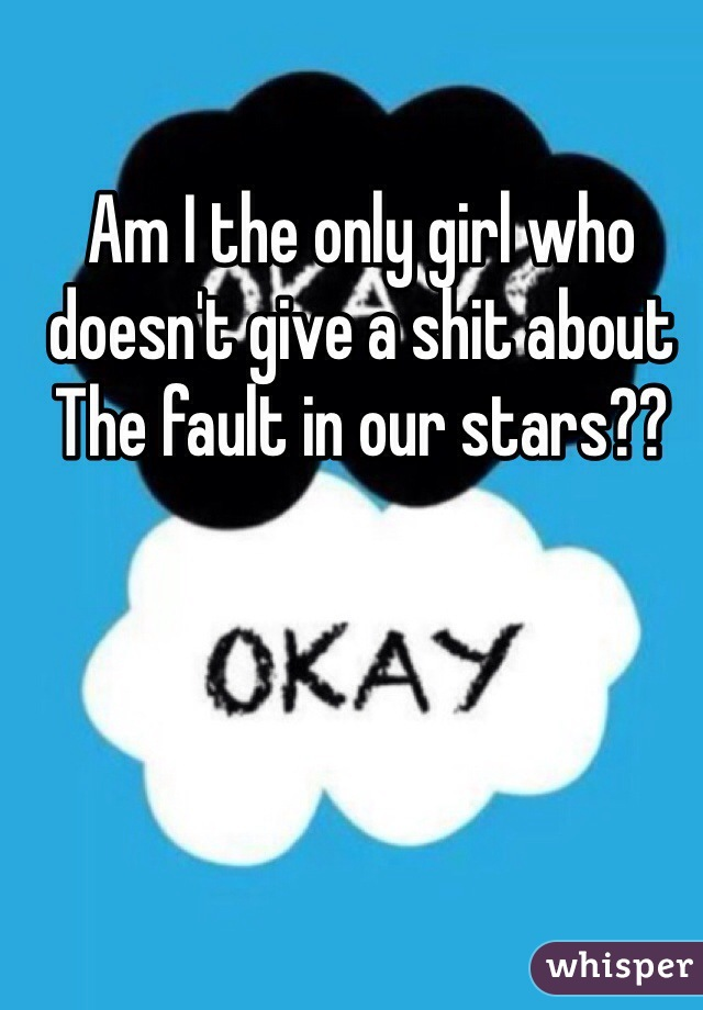 Am I the only girl who doesn't give a shit about The fault in our stars??
