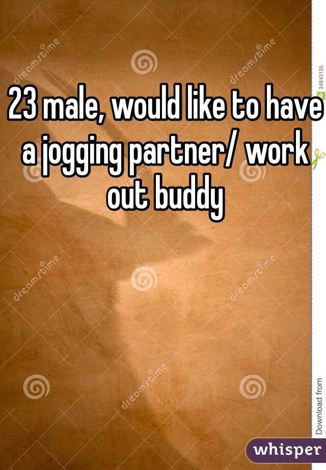 23 male, would like to have a jogging partner/ work out buddy