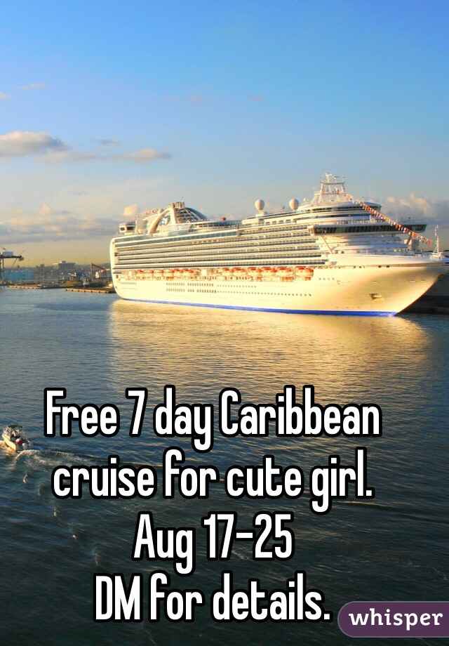 Free 7 day Caribbean cruise for cute girl. Aug 17-25 DM for details.