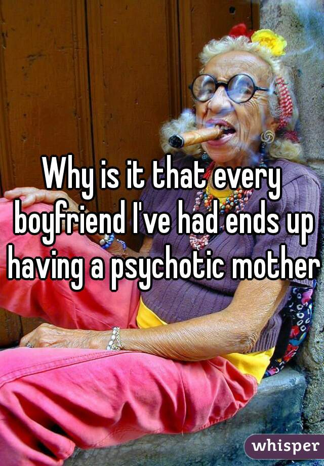 Why is it that every boyfriend I've had ends up having a psychotic mother?