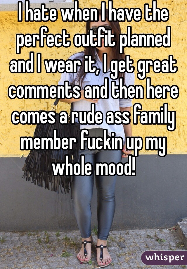 I hate when I have the perfect outfit planned and I wear it, I get great comments and then here comes a rude ass family member fuckin up my whole mood!