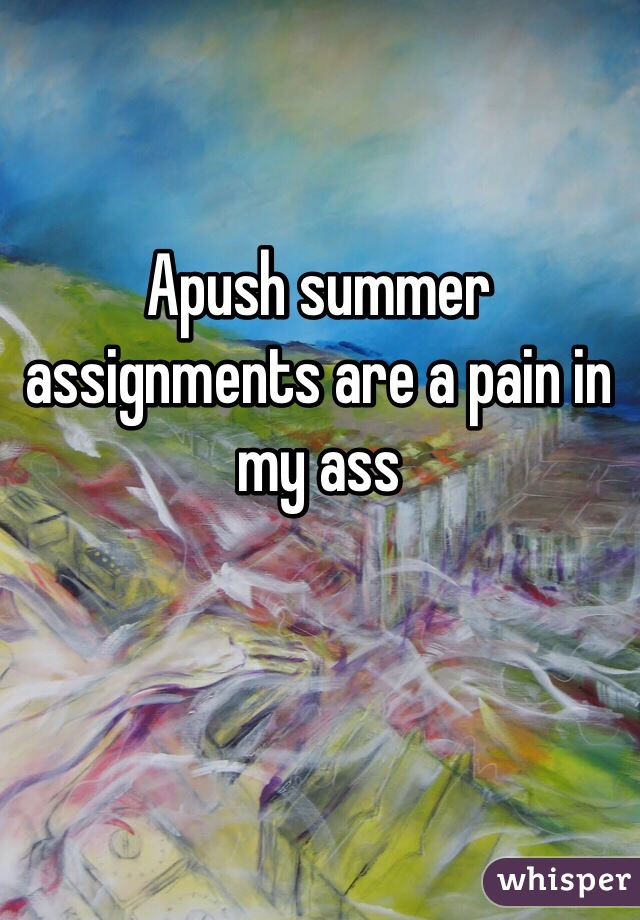 Apush summer assignments are a pain in my ass