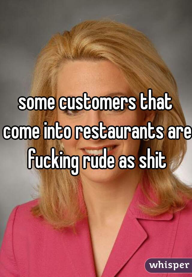 some customers that come into restaurants are fucking rude as shit