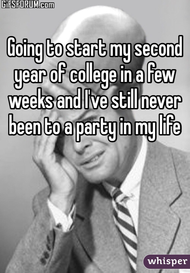 Going to start my second year of college in a few weeks and I've still never been to a party in my life
