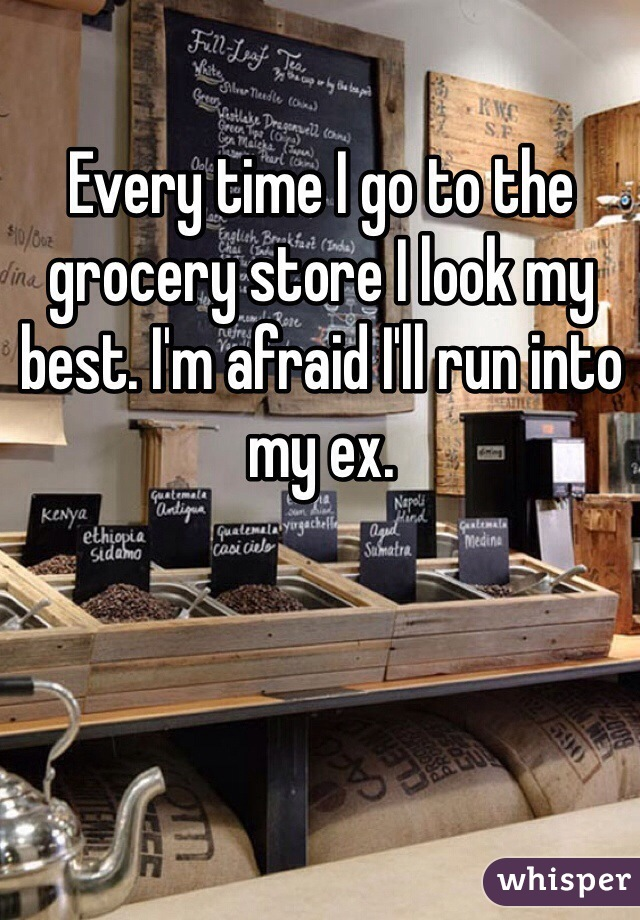 Every time I go to the grocery store I look my best. I'm afraid I'll run into my ex.