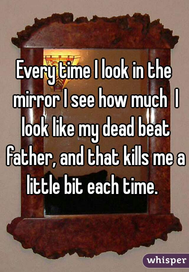 Every time I look in the mirror I see how much  I look like my dead beat father, and that kills me a little bit each time.