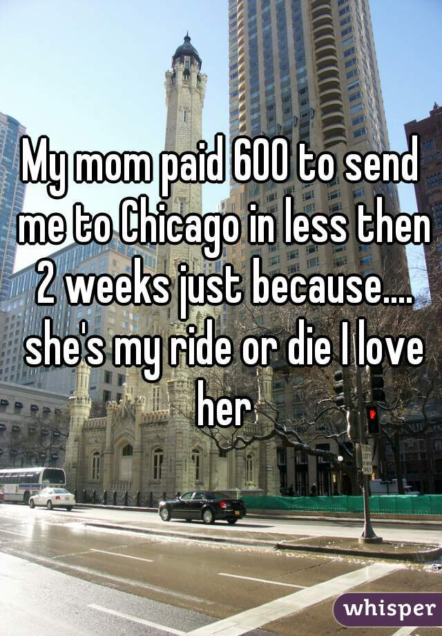 My mom paid 600 to send me to Chicago in less then 2 weeks just because.... she's my ride or die I love her