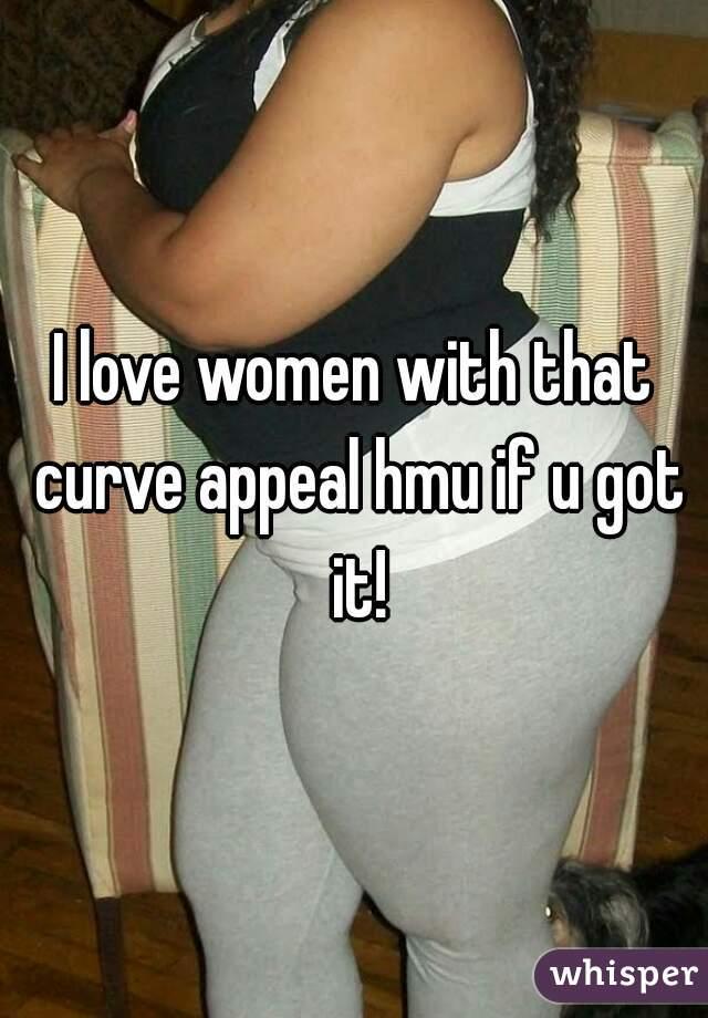 I love women with that curve appeal hmu if u got it!