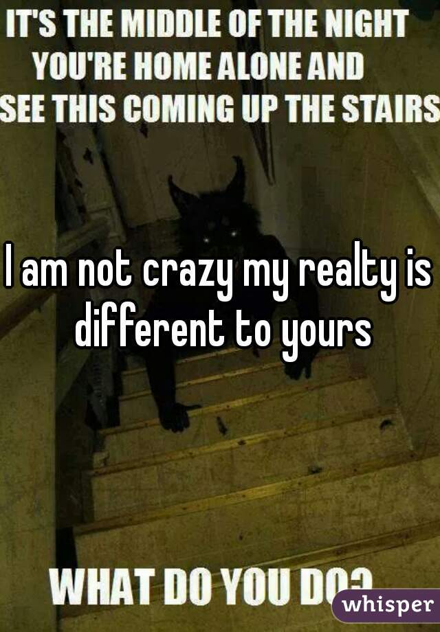 I am not crazy my realty is different to yours
