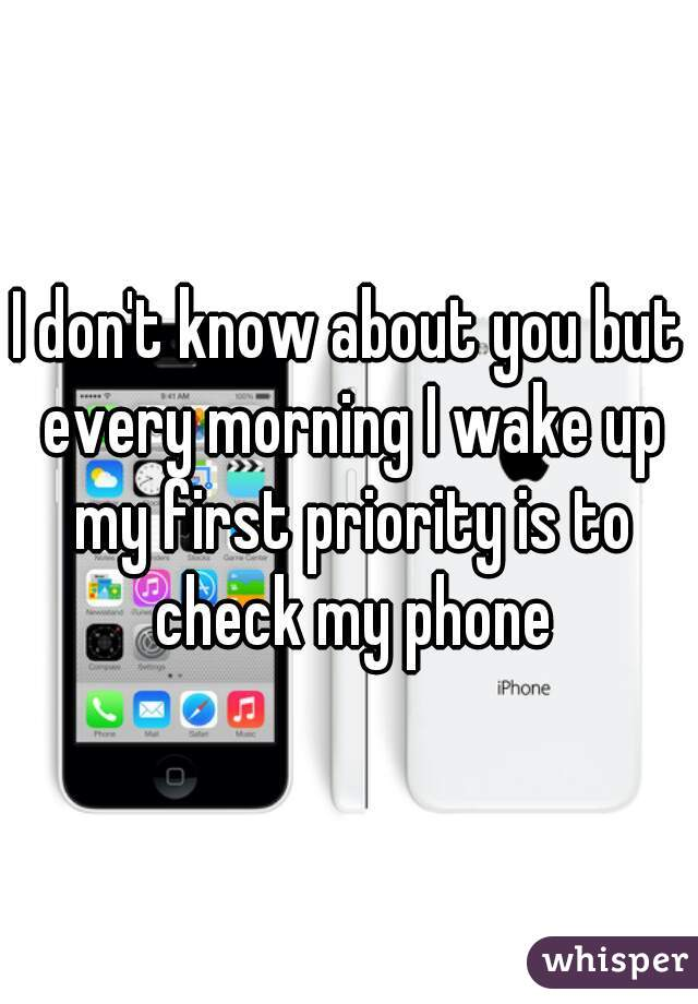 I don't know about you but every morning I wake up my first priority is to check my phone