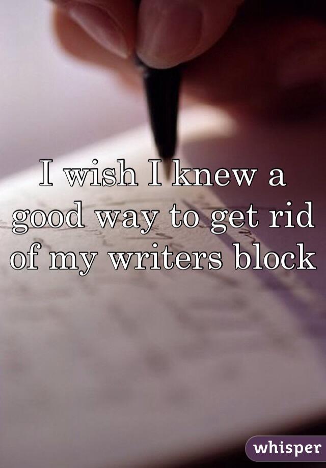 I wish I knew a good way to get rid of my writers block