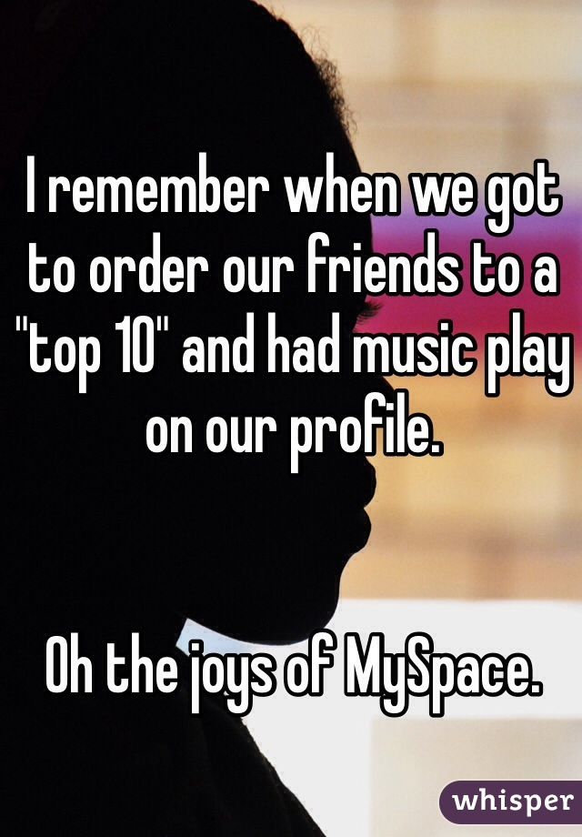 """I remember when we got to order our friends to a """"top 10"""" and had music play on our profile.    Oh the joys of MySpace."""