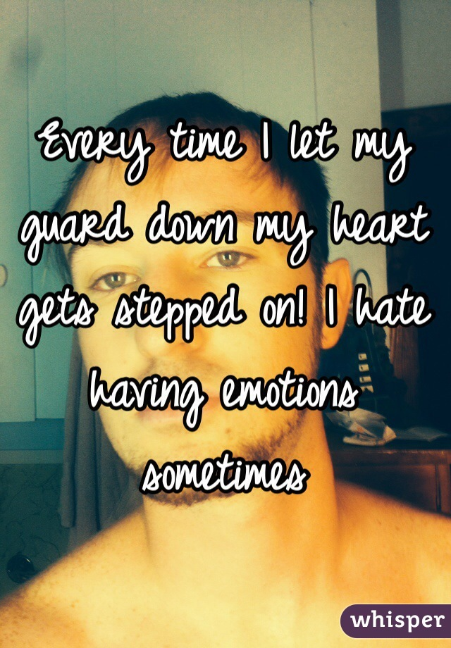 Every time I let my guard down my heart gets stepped on! I hate having emotions sometimes